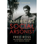 America's Social Arsonist : Fred Ross and Grassroots Organizing in the Twentieth Century