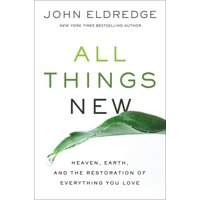 All Things New : Heaven, Earth, and the Restoration of Everything You Love (Hardcover)