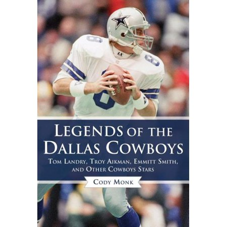 Legends of the Dallas Cowboys : Tom Landry, Troy Aikman, Emmitt Smith, and Other Cowboys Stars