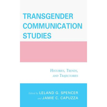 Transgender Communication Studies : Histories, Trends, and (Transgender Communication Studies Histories Trends And Trajectories)