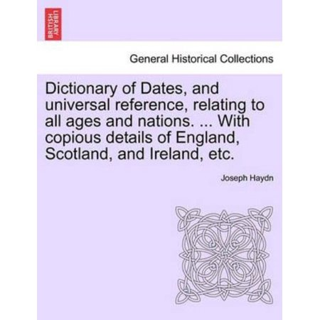 Dictionary of Dates, and Universal Reference, Relating to All Ages and Nations. ... with Copious Details of England, Scotland, and Ireland, Etc.
