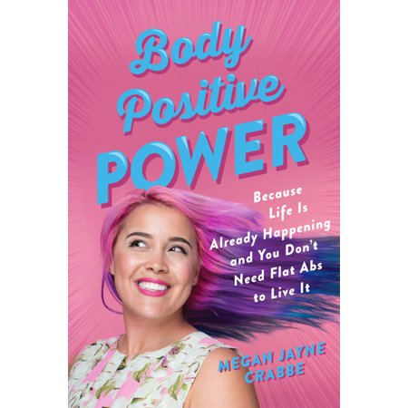 Body Positive Power : Because Life Is Already Happening and You Don't Need Flat Abs to Live