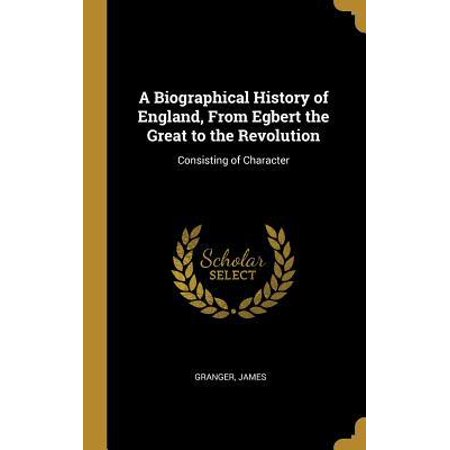 A Biographical History of England, from Egbert the Great to the Revolution : Consisting of Character