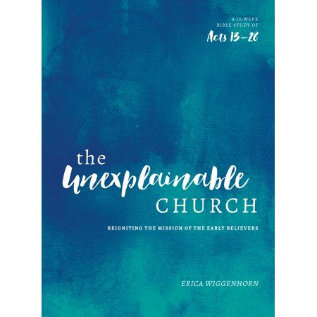 The Unexplainable Church : Reigniting the Mission of the Early Believers (A Study of Acts
