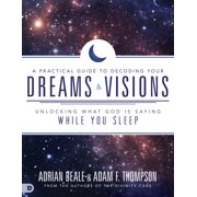 A Practical Guide to Decoding Your Dreams and Visions : Unlocking What God is Saying While You Sleep