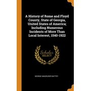 A History of Rome and Floyd County, State of Georgia, United States of America; Including Numerous Incidents of More Than Local Interest, 1540-1922 (Hardcover)