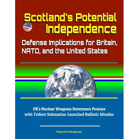 Scotland's Potential Independence: Defense Implications for Britain, NATO, and the United States - UK's Nuclear Weapons Deterrence Posture with Trident Submarine-Launched Ballistic Missiles -