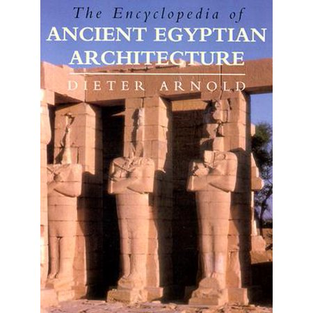 The Encyclopedia of Ancient Egyptian Architecture (The Art And Architecture Of Ancient Greece)