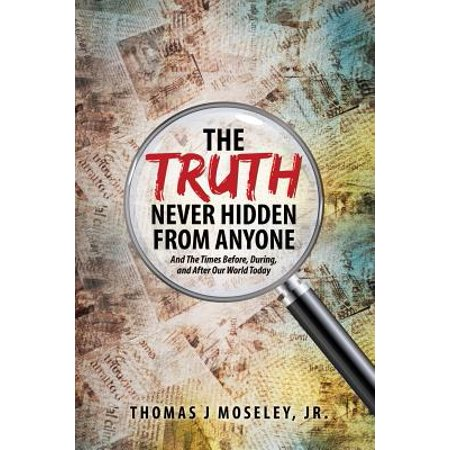 The Truth Never Hidden from Anyone and the Times Before, During, and After Our World