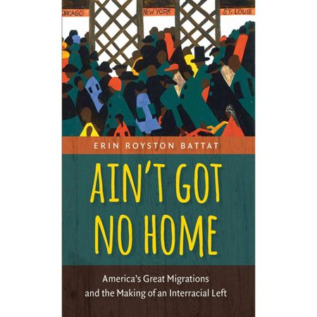 Ain't Got No Home: Americas Great Migrations and the Making of an Interracial Left by
