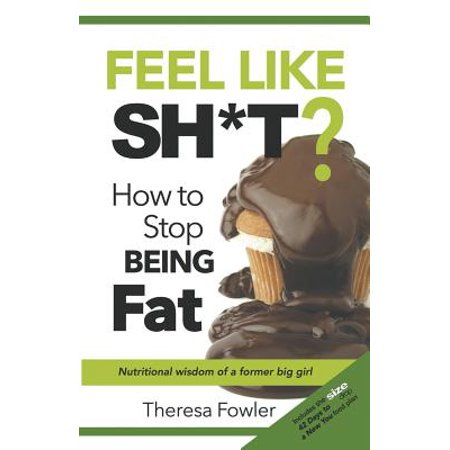 Feel Like Sh*t? How to Stop Being Fat