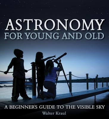 Astronomy for Young and Old : A Beginner's Guide to the Visible Sky
