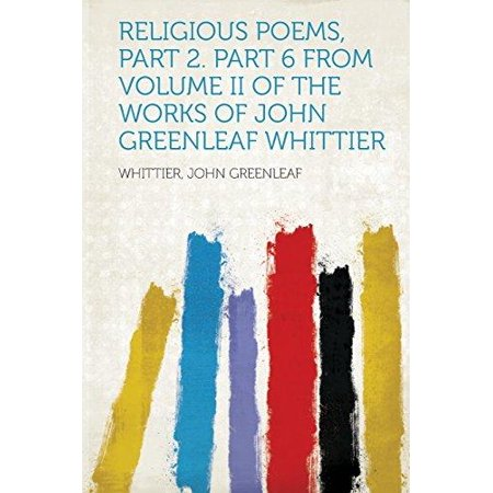 Religious Poems  Part 2  Part 6 From Volume Ii Of The Works Of John Greenleaf Whittier