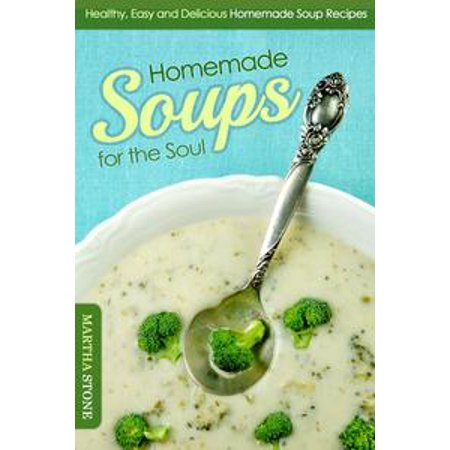 Homemade Soups (Homemade Soups for the Soul: Healthy, Easy and Delicious Homemade Soup Recipes -)