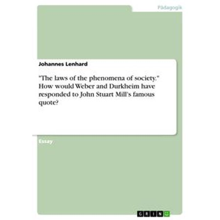 'The laws of the phenomena of society.' How would Weber and Durkheim have responded to John Stuart Mill's famous quote? - eBook