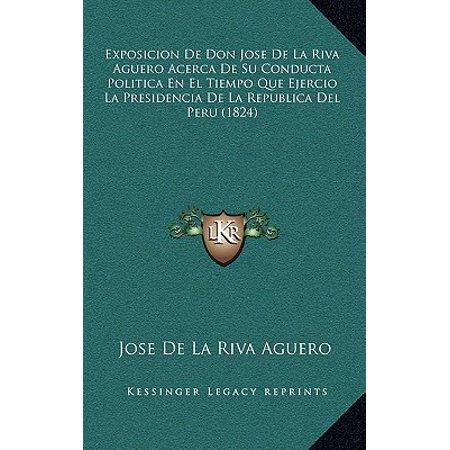 Exposicion de Don Jose de La Riva Aguero Acerca de Su Conducta Politica En El Tiempo Que Ejercio La Presidencia de La Republica del Peru (1824) (De La Riva)