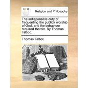 The Indispensible Duty of Frequenting the Publick Worship of God, and the Behaviour Required Therein. by Thomas Talbot, ...
