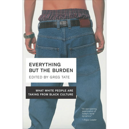 Everything But the Burden : What White People Are Taking from Black (The Term White Mans Burden Refers To)