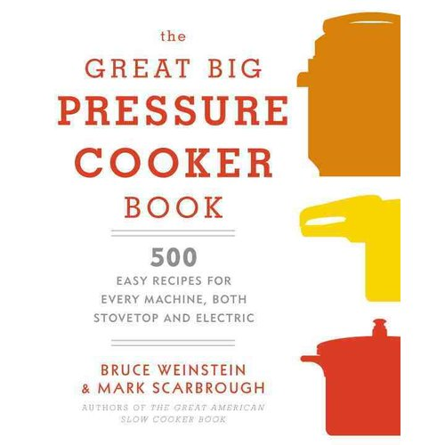 The Great Big Pressure Cooker Book: 500 Easy Recipes for Every Machine, Both Stovetop and Electric