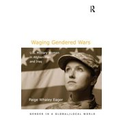 Waging Gendered Wars : U.S. Military Women in Afghanistan and Iraq. Paige Whaley Eager