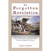 The Forgotten Revolution : When History Forgets: Revisiting Critical Places of the American Revolution That Have Been Neglected by History