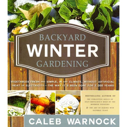 Backyard Winter Gardening: Vegetables Fresh and Simple, in Any Climate, Without Artificial Heat or Electricity - the Way It's Been Done for 2,000 Years
