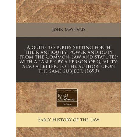 A   Guide To Juries Setting Forth Their Antiquity  Power And Duty From The Common Law And Statutes