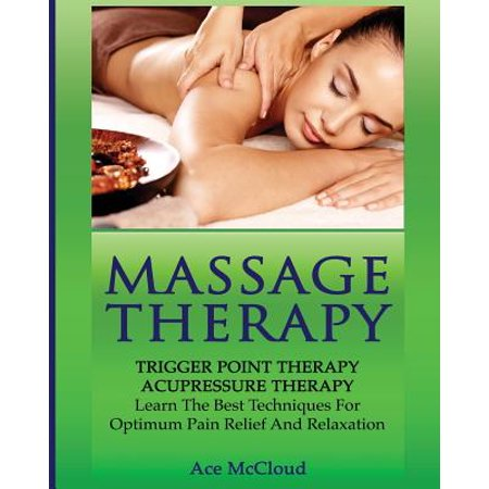 Massage Therapy : Trigger Point Therapy: Acupressure Therapy: Learn the Best Techniques for Optimum Pain Relief and
