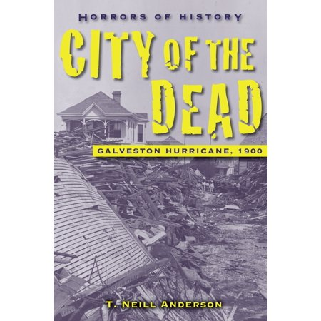 Horrors of History: City of the Dead : Galveston Hurricane, 1900 - City Of Anderson Sc