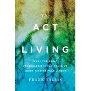 The Act of Living : What the Great Psychologists Can Teach Us About Finding Fulfillment