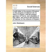 A Sixth Letter to the People of England, on the Progress of National Ruin; In Which It Is Shewn, That the Present Grandeur of France, and Calamities of This Nation, Are Owing to the Influence of Hanover on the Councils of England.