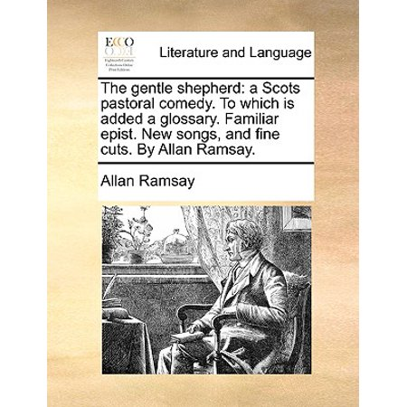 The Gentle Shepherd : A Scots Pastoral Comedy. to Which Is Added a Glossary. Familiar Epist. New Songs, and Fine Cuts. by Allan Ramsay. ()