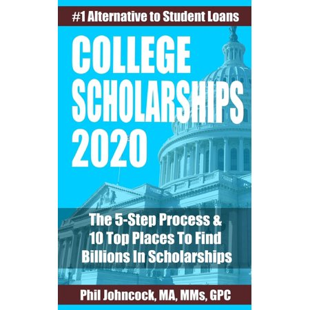 College Scholarships 2020: The 5-Step Process & 10 Top Places To Find Billions In Scholarships (Paperback)