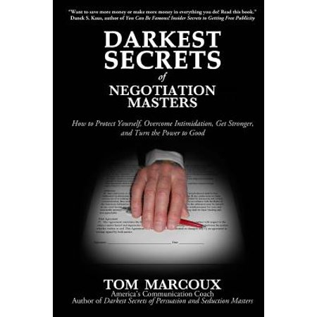 Darkest Secrets of Negotiation Masters: How to Protect Yourself, Overcome Intimidation, Get Stronger, and Turn... by