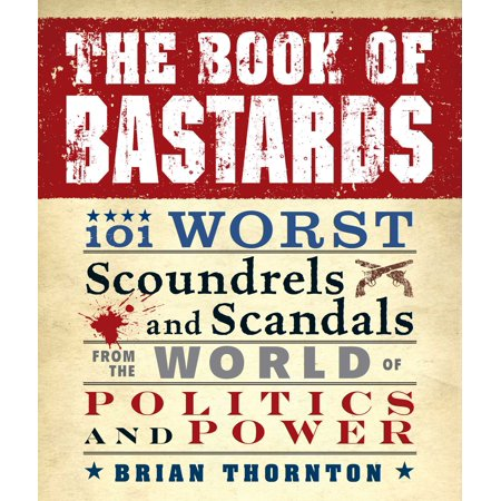 The Book of Bastards : 101 Worst Scoundrels and Scandals from the World of Politics and Power
