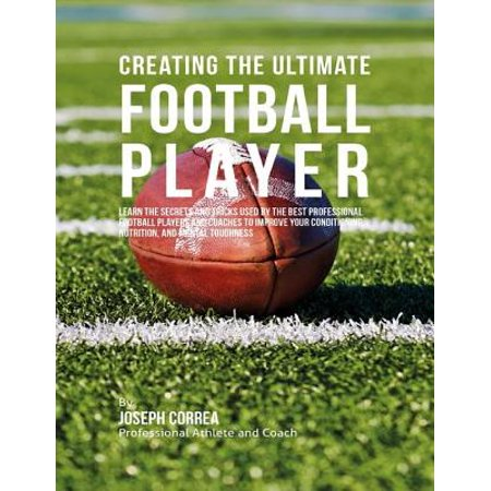 Creating the Ultimate Football Player: Learn the Secrets and Tricks Used By the Best Professional Football Players and Coaches to Improve Your Conditioning, Nutrition, and Mental Toughness -