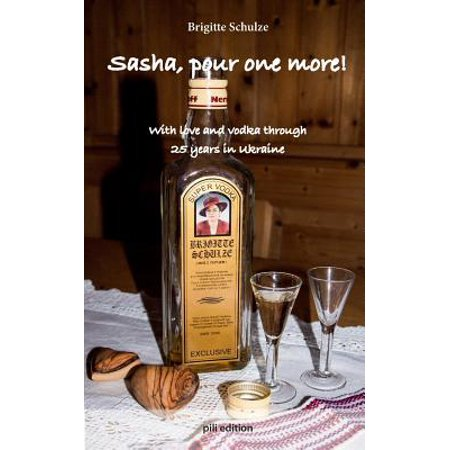 Sasha, Pour One More! : With Love and Vodka Through 25 Years in Ukraine