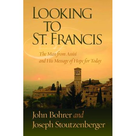 Looking to St. Francis : The Man from Assisi and His Message of Hope for