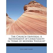The Church Universal a Restatement of Christianity in Terms of Modern Thought
