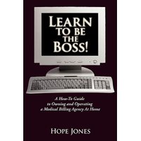 Learn to Be the Boss! : A How-To Guide to Owning and Operating a Medical Billing Agency at Home