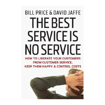The Best Service Is No Service : How to Liberate Your Customers from Customer Service, Keep Them Happy, and Control