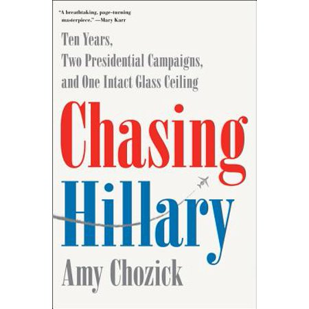 Chasing Hillary : Ten Years, Two Presidential Campaigns, and One Intact Glass Ceiling (Presidential Timeline)