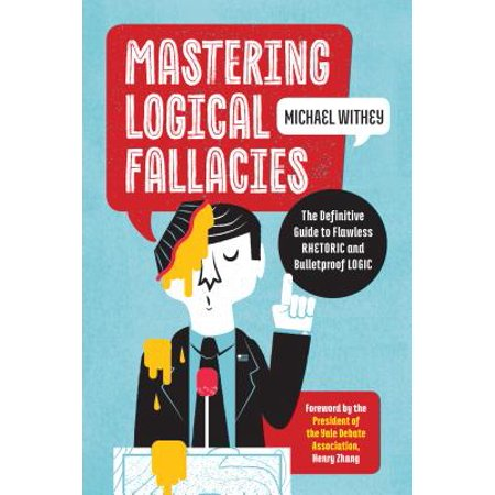 Mastering Logical Fallacies : The Definitive Guide to Flawless Rhetoric and Bulletproof
