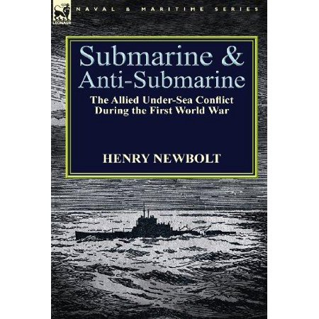 Submarine And Anti Submarine  The Allied Under Sea Conflict During The First World War
