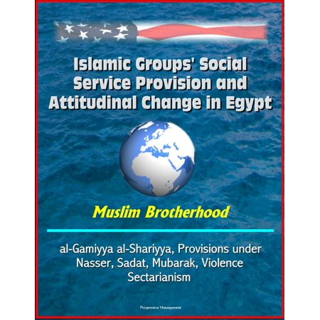 Islamic Groups' Social Service Provision and Attitudinal Change in Egypt: Muslim Brotherhood, al-Gamiyya al-Shariyya, Provisions under Nasser, Sadat, Mubarak, Violence, Sectarianism -