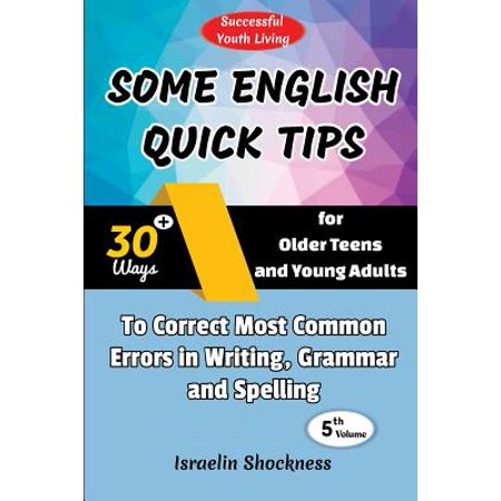 Some English Quick Tips : 30+ Ways for Older Teens and Young Adults to Correct Most Common Errors in Writing, Grammar and