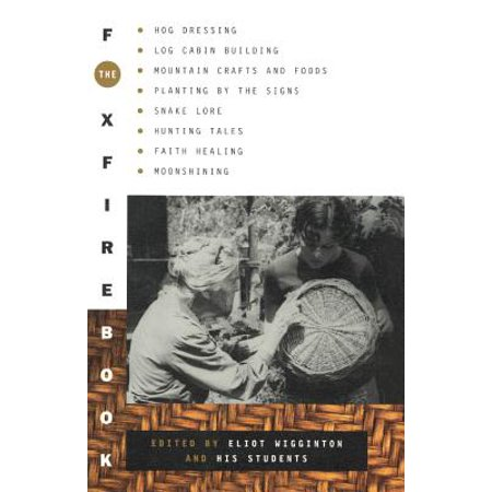 The Foxfire Book : Hog Dressing, Log Cabin Building, Mountain Crafts and Foods, Planting by the Signs, Snake Lore, Hunting Tales, Faith Healing, Moon