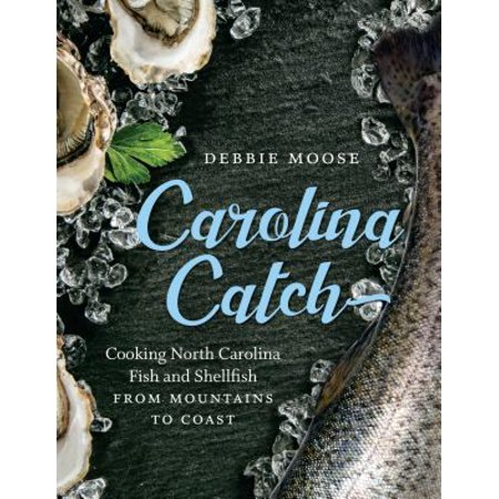 Carolina Catch : Cooking North Carolina Fish and Shellfish from Mountains to