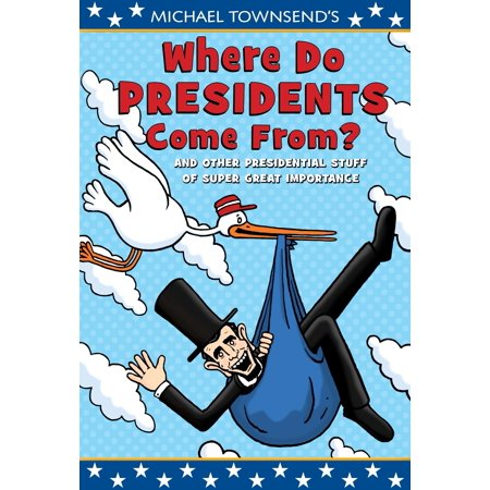 Where Do Presidents Come From? : And Other Presidential Stuff of Super Great Importance ()