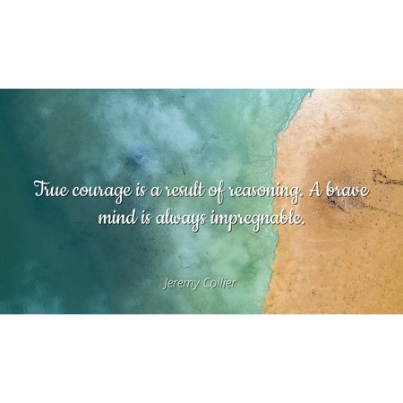 Jeremy Collier - Famous Quotes Laminated POSTER PRINT 24x20 - True courage is a result of reasoning. A brave mind is always impregnable. (True Results)